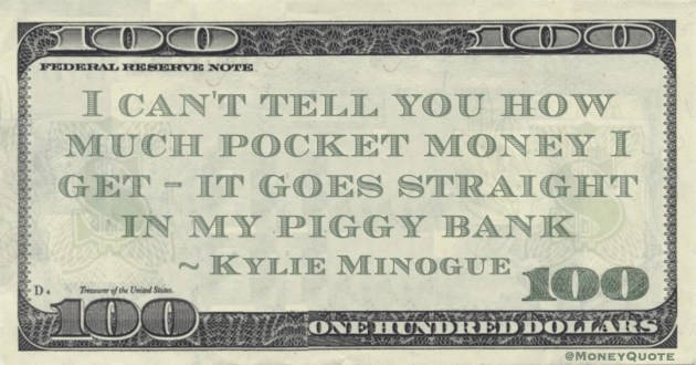 I can't tell you how much pocket money I get - it goes straight in my piggy bank Quote