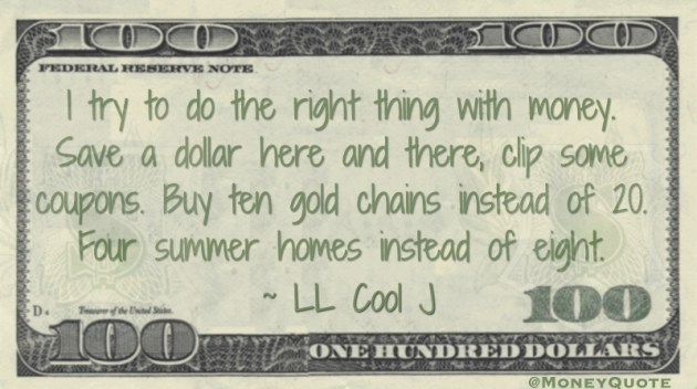 I try to do the right thing with money. Save a dollar here and there, clip some coupons.  Quote
