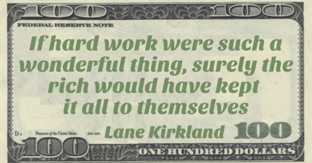 If hard work were such a wonderful thing, surely the rich would have kept it all to themselves Quote