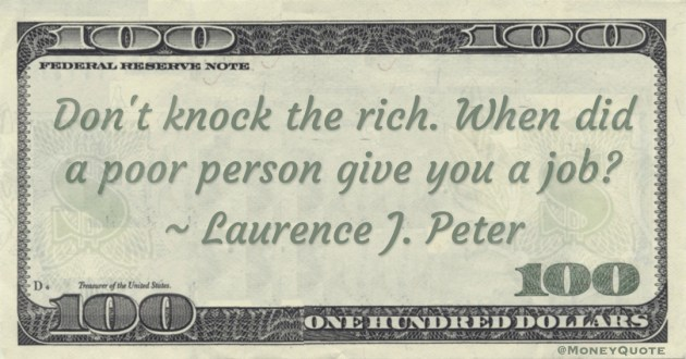 Don't knock the rich. When did a poor person give you a job? Quote
