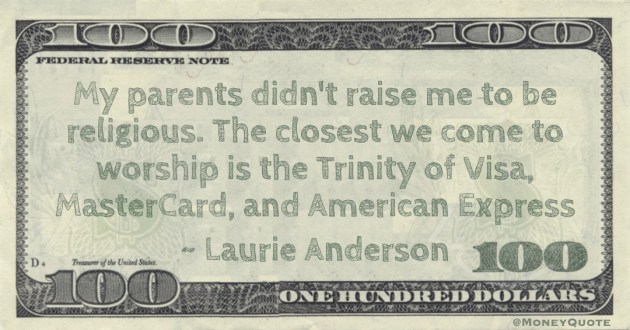 y parents didn't raise me to be religious. The closest we come to worship is the Trinity of Visa, MasterCard, and American Express Quote