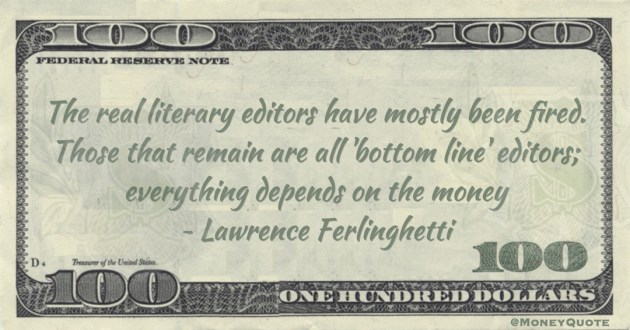 The real literary editors have mostly been fired. Those that remain are all 'bottom line' editors; everything depends on the money Quote