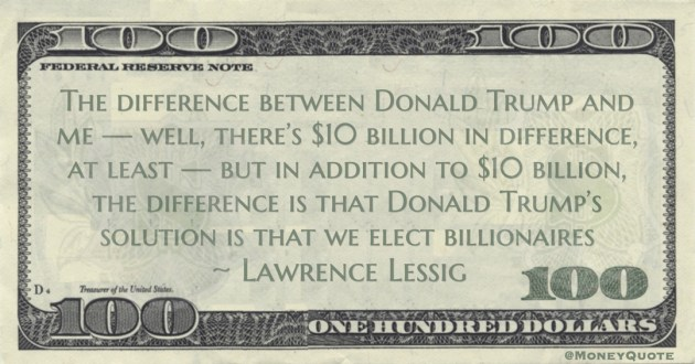 Lawrence Lessig The difference between Donald Trump and me — well, there's $10 billion in difference, at least — but in addition to $10 billion, the difference is that Donald Trump's solution is that we elect billionaires quote