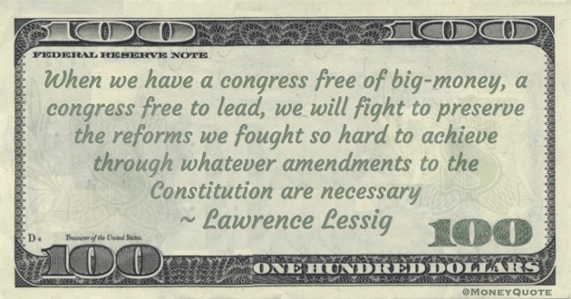 Lawrence Lessig When we have a congress free of big-money, a congress free to lead, we will fight to preserve the reforms we fought so hard to achieve through whatever amendments to the Constitution are necessary quote