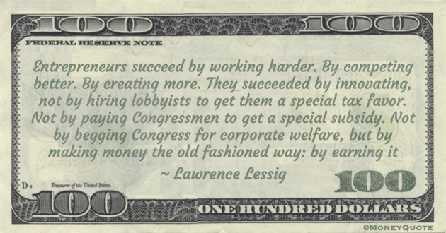 Lawrence Lessig Not by paying Congressmen to get a special subsidy. Not by begging Congress for corporate welfare, but by making money the old fashioned way: by earning it quote