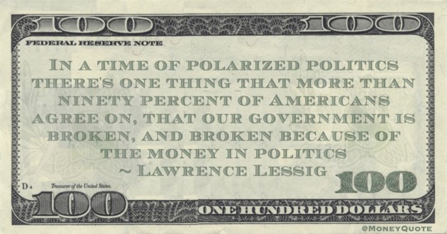 Lawrence Lessig Americans agree that our government is broken, and broken because of the money in politics quote
