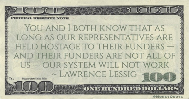 Lawrence Lessig You and I both know that as long as our representatives are held hostage to their funders — and their funders are not all of us — our system will not work quote