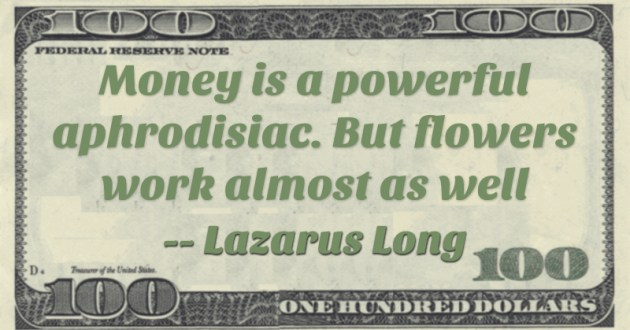 Money is a powerful aphrodisiac. But flowers work almost as well Quote