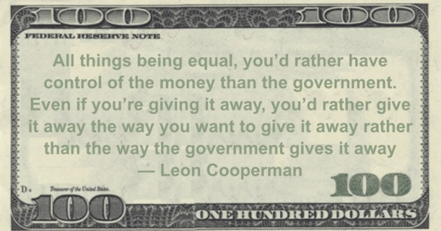 you'd rather have control of the money than the government. Even if you're giving it away, you'd rather give it away the way you want to give it away rather than the way the government gives it away Quote