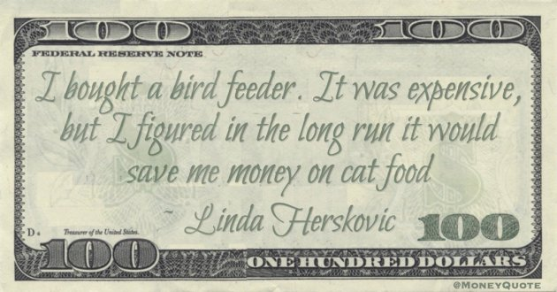 I bought a bird feeder. It was expensive, but I figured in the long run it would save me money on cat food Quote