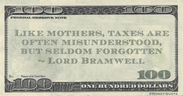 Like mothers, taxes are often misunderstood, but seldom forgotten Quote