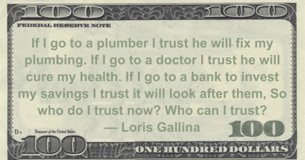 If I go to a bank to invest my savings I trust it will look after them,  So who do I trust now? Who can I trust? Quote