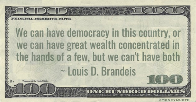 We can have democracy in this country, or we can have great wealth concentrated in the hands of a few, but we can't have both Quote