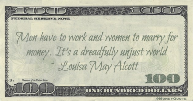 Men have to work and women to marry for money. It's a dreadfully unjust world Quote