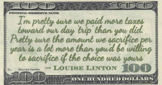 I'm pretty sure we paid more taxes toward our day 'trip' than you did. Pretty sure the amount we sacrifice Quote