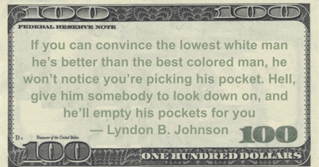 Convince the lowest white man he's better than the best colored man, he won't notice you're picking his pocket. Hell, give him somebody to look down on, and he'll empty his pockets for you Quote