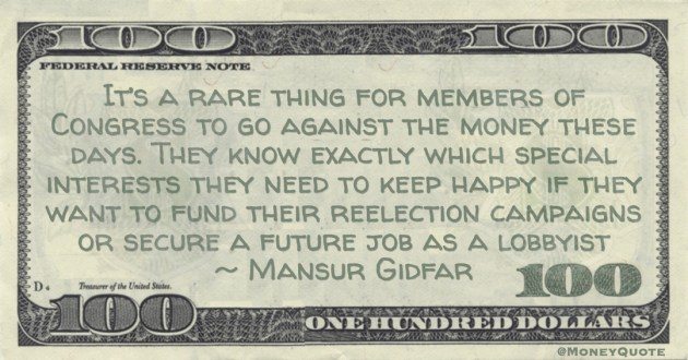 Mansur Gidfar It's a rare thing for members of Congress to go against the money these days. They know exactly which special interests they need to keep happy if they want to fund their reelection campaigns or secure a future job as a lobbyist quote