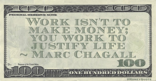 Work isn't to make money; you work to justify life Quote