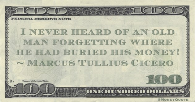 I never heard of an old man forgetting where he had buried his money! Quote