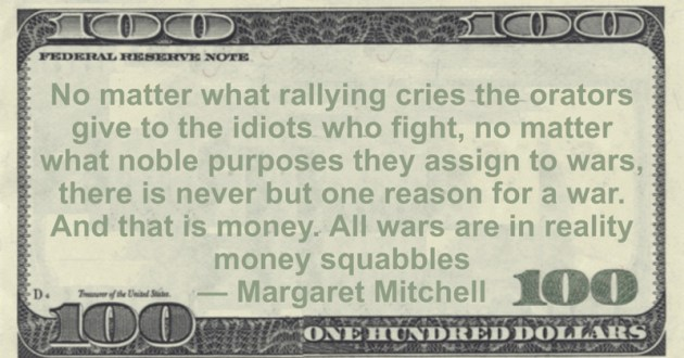 there is never but one reason for a war. And that is money. All wars are in reality money squabbles Quote