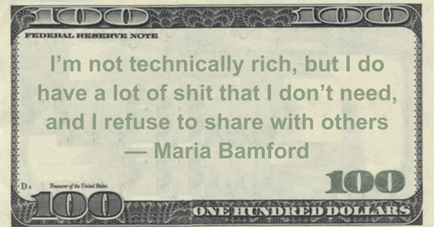 I'm not technically rich, but I do have a lot of shit that I don't need, and I refuse to share with others Quote