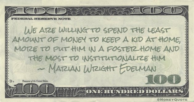 Marian Wright Edelman We are willing to spend the least amount of money to keep a kid at home quote