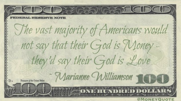 The vast majority of Americans would not say that their God is Money - they'd say their God is Love Quote
