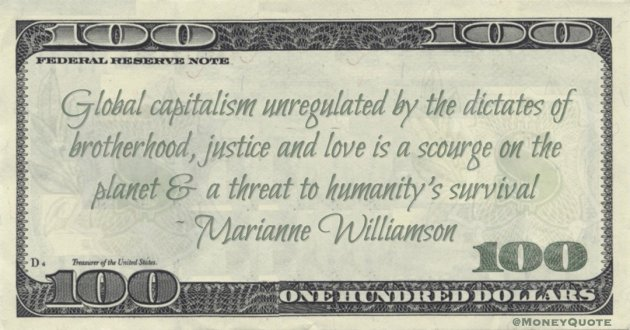 Marianne Williamson Global capitalism unregulated by the dictates of brotherhood, justice and love is a scourge on the planet & a threat to humanity's survival https://itsamoneything.com/money/marianne-williamson-global-capitalism-scourge/