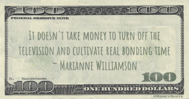 It doesn't take money to turn off the television and cultivate real bonding time Quote
