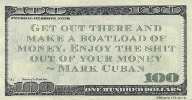 Get out there and make a boatload of money. Enjoy the shit out of your money Quote