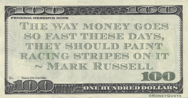The way money goes so fast these days, they should paint racing stripes on it Quote
