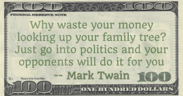 Why waste your money looking up your family tree? Just go into politics and your opponents will do it for you Quote