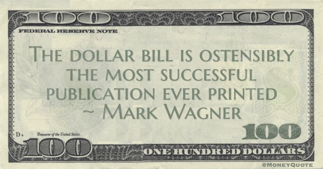 The dollar bill is ostensibly the most successful publication ever printed Quote