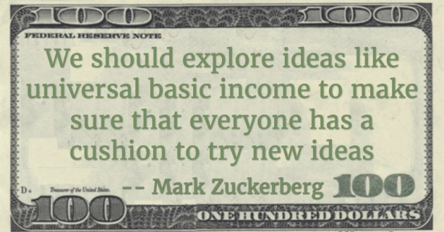 We should explore ideas like universal basic income to make sure that everyone has a cushion to try new ideas Quote
