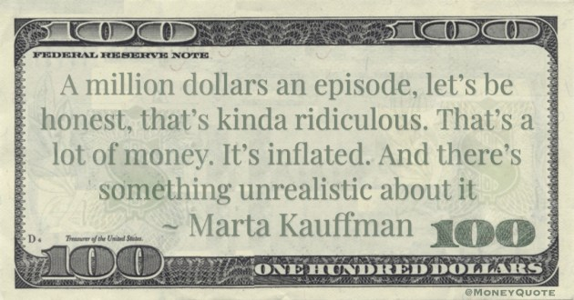 A million dollars an episode, let's be honest, that's kinda ridiculous. That's a lot of money. It's inflated. And there's something unrealistic about it Quote