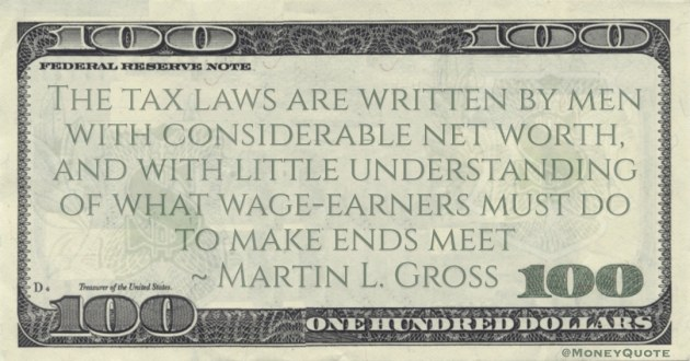 tax laws are written by men with considerable net worth, and with little understanding of what wage-earners must do to make ends meet Quote