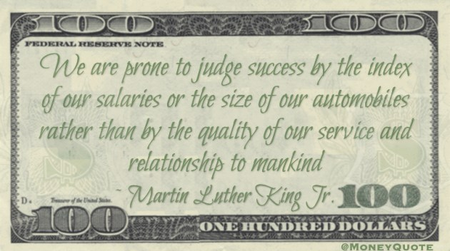 We are prone to judge success by the index of our salaries or the size of our automobiles rather than by the quality of our service Quote