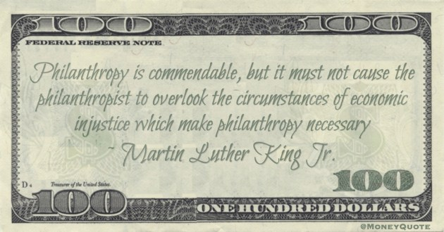 Philanthropy is commendable, but it must not cause the philanthropist to overlook the circumstances of economic injustice which make philanthropy necessary Quote