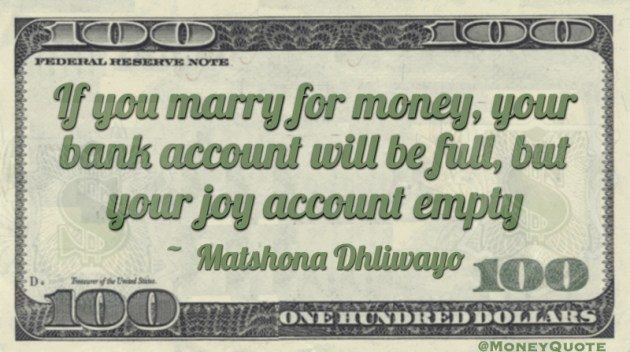 If you marry for money, your bank account will be full, but your joy account empty Quote