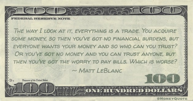 You acquire some money, so then you've got no financial burdens, everyone wants your money and so who can you trust? Or you've got no money but worry to pay bills Quote