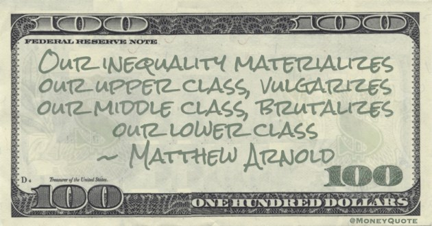 Matthew Arnold Our inequality materializes our upper class, vulgarizes our middle class, brutalizes our lower class quote