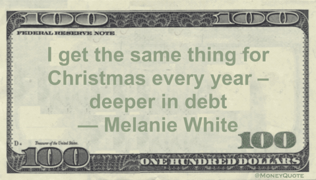 I get the same thing for Christmas every year – deeper in debt Quote