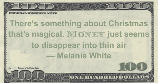 There's something about Christmas that's magical. Money just seems to disappear into thin air Quote