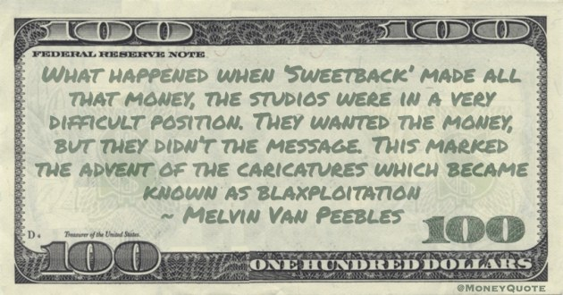 all that money, the studios were in a very difficult position. They wanted the money, but they didn't the message. This became known as blaxploitation Quote