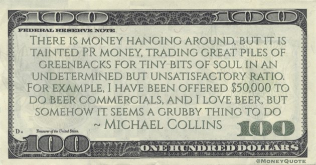 There is money hanging around, but it is tainted PR money, trading great piles of greenbacks for tiny bits of soul Quote