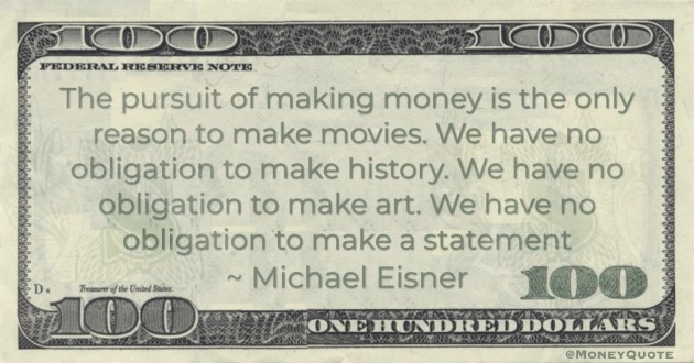 The pursuit of making money is the only reason to make movies. We have no obligation to make history. We have no obligation to make art. We have no obligation to make a statement Quote