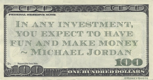 In any investment, you expect to have fun and make money Quote