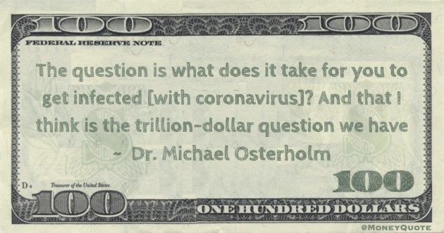 The question is what does it take for you to get infected [with coronavirus]? And that I think is the trillion-dollar question we have Quote