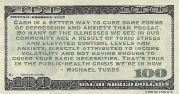 Cash is a better way to cure some forms of depression and anxiety than Prozac. So many of the illnesses we see in our community are a result of toxic stress and elevated cortisol levels and anxiety, directly attributed to income volatility and not having enough to cover your basic necessities Quote