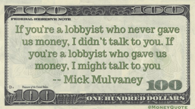 Lobbyist who never gave us money, I didn't talk to you. Gave us money, I might talk to you Quote